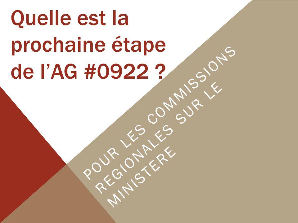Quelle est la prochaine étape de lAG #0922 ? POUR LES COMMISSIONS REGIONALES SUR LE MINISTERE