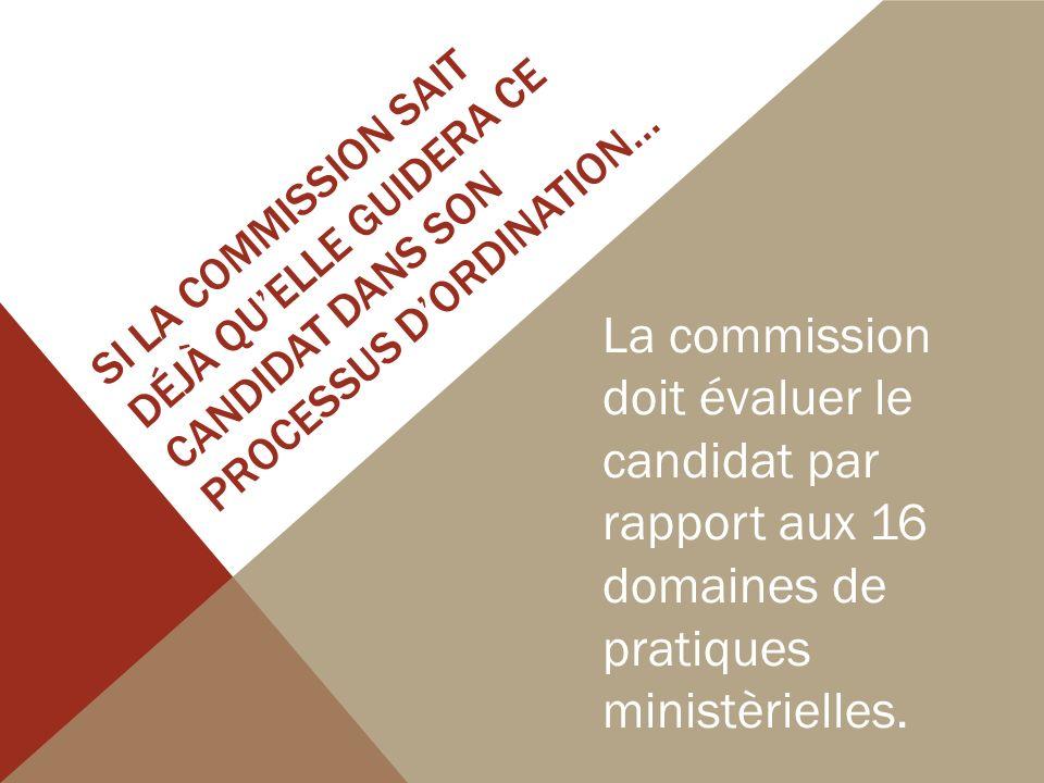 SI LA COMMISSION SAIT DÉJÀ QUELLE GUIDERA CE CANDIDAT DANS SON PROCESSUS DORDINATION… La commission doit évaluer le candidat par rapport aux 16 domaines de pratiques ministèrielles.