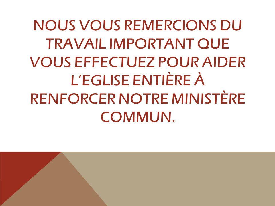 NOUS VOUS REMERCIONS DU TRAVAIL IMPORTANT QUE VOUS EFFECTUEZ POUR AIDER LEGLISE ENTIÈRE À RENFORCER NOTRE MINISTÈRE COMMUN.