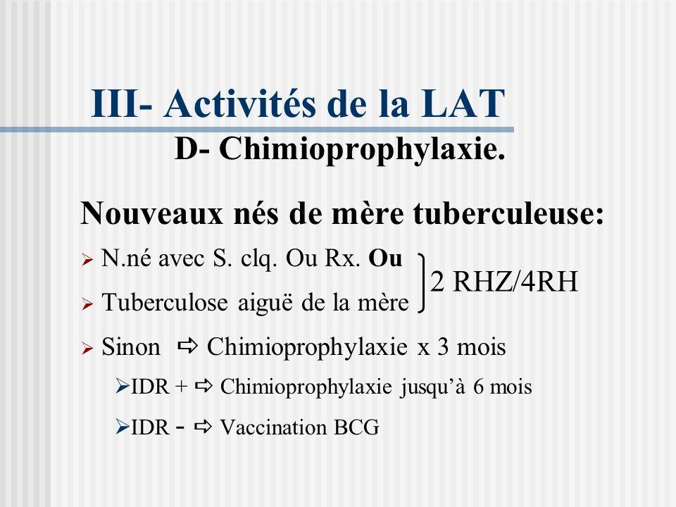 III- Activités de la LAT D- Chimioprophylaxie. Indications très limitées: Enfants sains contacts, < 5 ans, non vaccinés, IDR > 6 mm Enfants sains cont