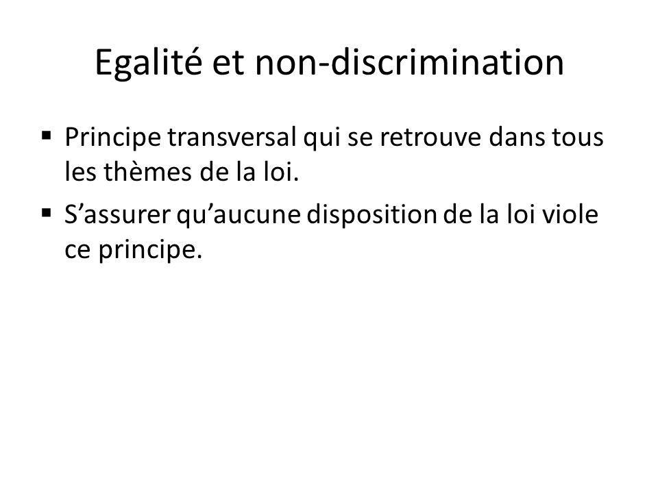 Egalité et non-discrimination Principe transversal qui se retrouve dans tous les thèmes de la loi. Sassurer quaucune disposition de la loi viole ce pr