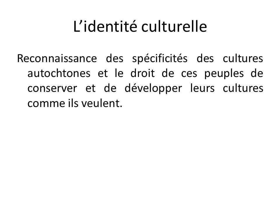 Lidentité culturelle Reconnaissance des spécificités des cultures autochtones et le droit de ces peuples de conserver et de développer leurs cultures