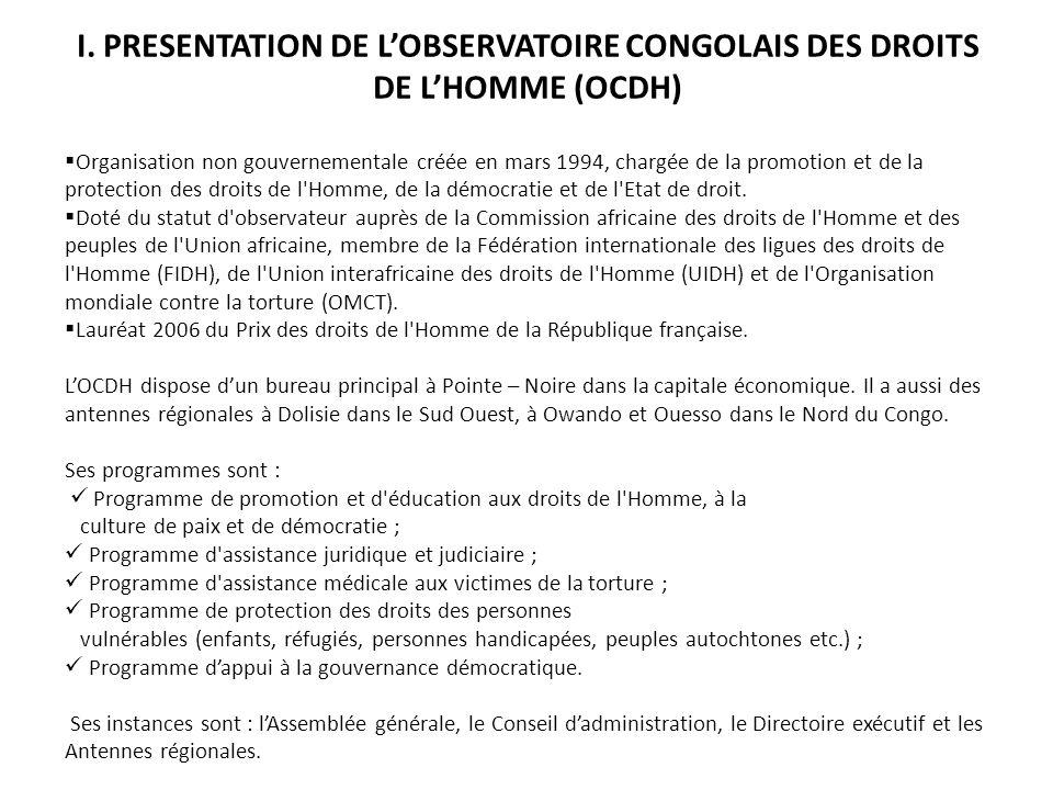 I. PRESENTATION DE LOBSERVATOIRE CONGOLAIS DES DROITS DE LHOMME (OCDH) Organisation non gouvernementale créée en mars 1994, chargée de la promotion et