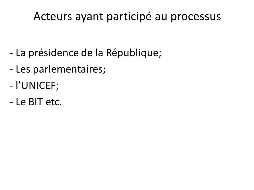 - La présidence de la République; - Les parlementaires; - lUNICEF; - Le BIT etc. Acteurs ayant participé au processus