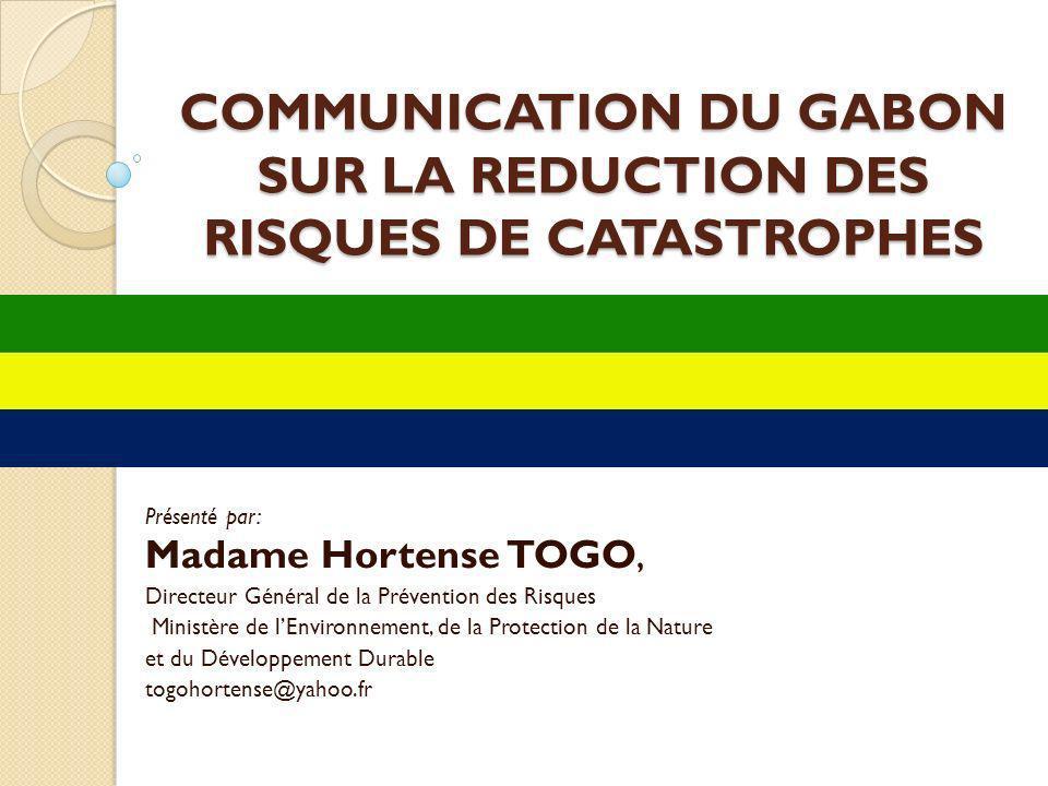 COMMUNICATION DU GABON SUR LA REDUCTION DES RISQUES DE CATASTROPHES COMMUNICATION DU GABON SUR LA REDUCTION DES RISQUES DE CATASTROPHES Présenté par:
