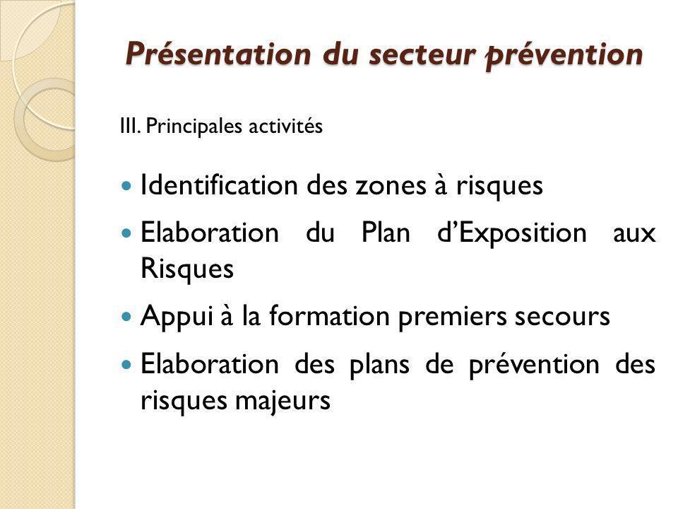 III. Principales activités Identification des zones à risques Elaboration du Plan dExposition aux Risques Appui à la formation premiers secours Elabor