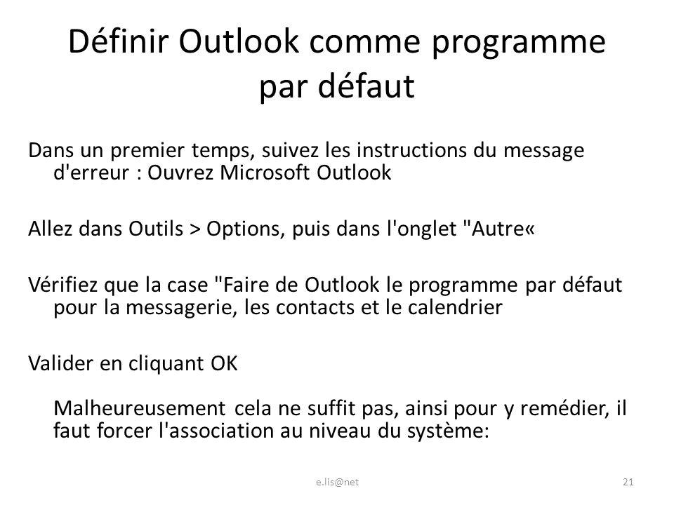 Définir Outlook comme programme par défaut Dans un premier temps, suivez les instructions du message d erreur : Ouvrez Microsoft Outlook Allez dans Outils > Options, puis dans l onglet Autre« Vérifiez que la case Faire de Outlook le programme par défaut pour la messagerie, les contacts et le calendrier Valider en cliquant OK Malheureusement cela ne suffit pas, ainsi pour y remédier, il faut forcer l association au niveau du système: e.lis@net21