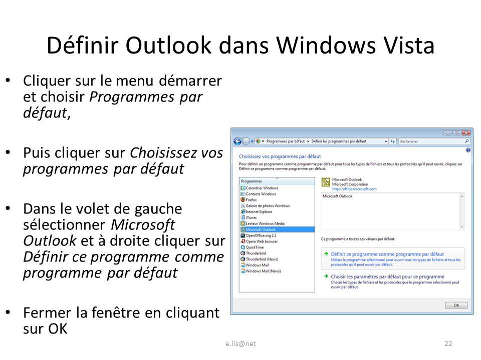 Définir Outlook dans Windows Vista Cliquer sur le menu démarrer et choisir Programmes par défaut, Puis cliquer sur Choisissez vos programmes par défaut Dans le volet de gauche sélectionner Microsoft Outlook et à droite cliquer sur Définir ce programme comme programme par défaut Fermer la fenêtre en cliquant sur OK e.lis@net22