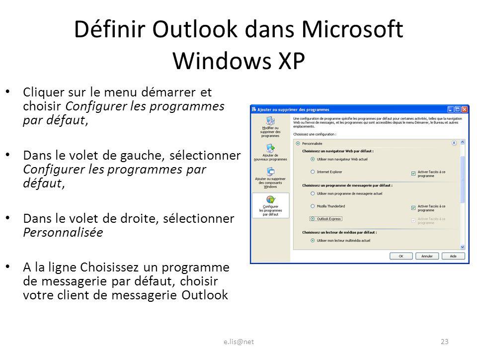 Définir Outlook dans Microsoft Windows XP Cliquer sur le menu démarrer et choisir Configurer les programmes par défaut, Dans le volet de gauche, sélectionner Configurer les programmes par défaut, Dans le volet de droite, sélectionner Personnalisée A la ligne Choisissez un programme de messagerie par défaut, choisir votre client de messagerie Outlook e.lis@net23