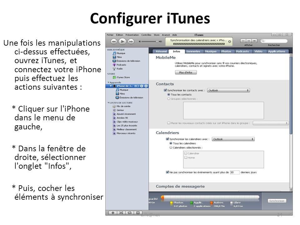 Configurer iTunes Une fois les manipulations ci-dessus effectuées, ouvrez iTunes, et connectez votre iPhone puis effectuez les actions suivantes : * Cliquer sur l iPhone dans le menu de gauche, * Dans la fenêtre de droite, sélectionner l onglet Infos , * Puis, cocher les éléments à synchroniser e.lis@net24