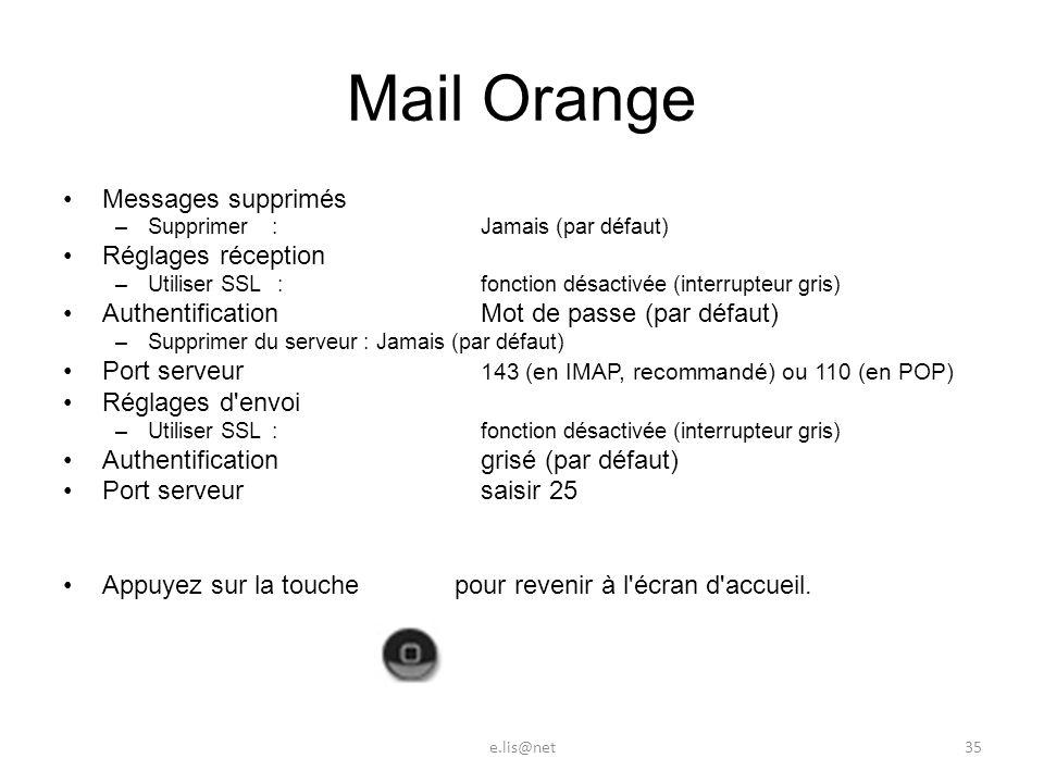 Mail Orange Messages supprimés –Supprimer :Jamais (par défaut) Réglages réception –Utiliser SSL :fonction désactivée (interrupteur gris) Authentification Mot de passe (par défaut) –Supprimer du serveur :Jamais (par défaut) Port serveur 143 (en IMAP, recommandé) ou 110 (en POP) Réglages d envoi –Utiliser SSL :fonction désactivée (interrupteur gris) Authentification grisé (par défaut) Port serveur saisir 25 Appuyez sur la touche pour revenir à l écran d accueil.