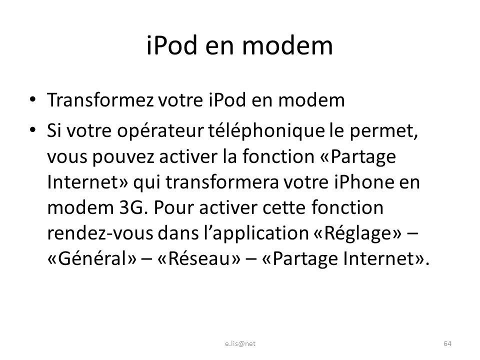 iPod en modem Transformez votre iPod en modem Si votre opérateur téléphonique le permet, vous pouvez activer la fonction «Partage Internet» qui transformera votre iPhone en modem 3G.