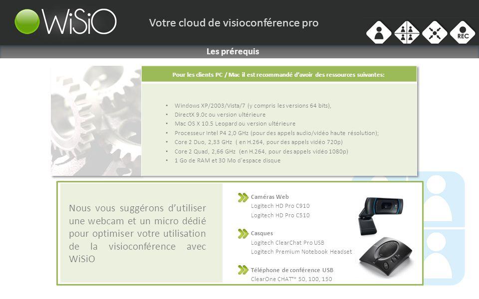 Votre cloud de visioconférence pro Nous vous suggérons dutiliser une webcam et un micro dédié pour optimiser votre utilisation de la visioconférence avec WiSiO Les prérequis Caméras Web Logitech HD Pro C910 Logitech HD Pro C510 Casques Logitech ClearChat Pro USB Logitech Premium Notebook Headset Téléphone de conférence USB ClearOne CHAT 50, 100, 150