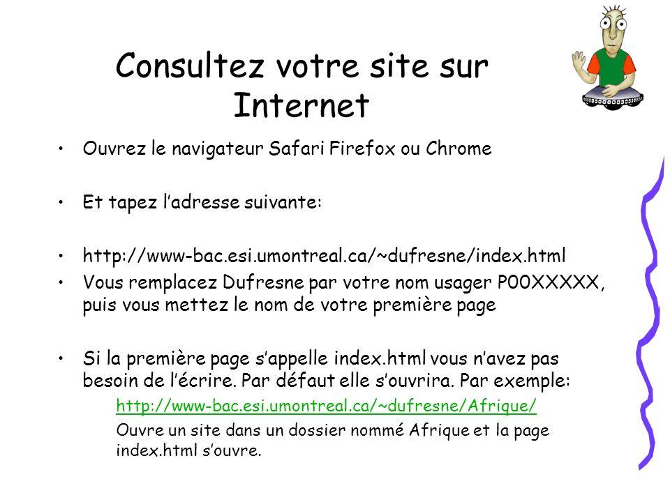 Consultez votre site sur Internet Ouvrez le navigateur Safari Firefox ou Chrome Et tapez ladresse suivante: http://www-bac.esi.umontreal.ca/~dufresne/index.html Vous remplacez Dufresne par votre nom usager P00XXXXX, puis vous mettez le nom de votre première page Si la première page sappelle index.html vous navez pas besoin de lécrire.