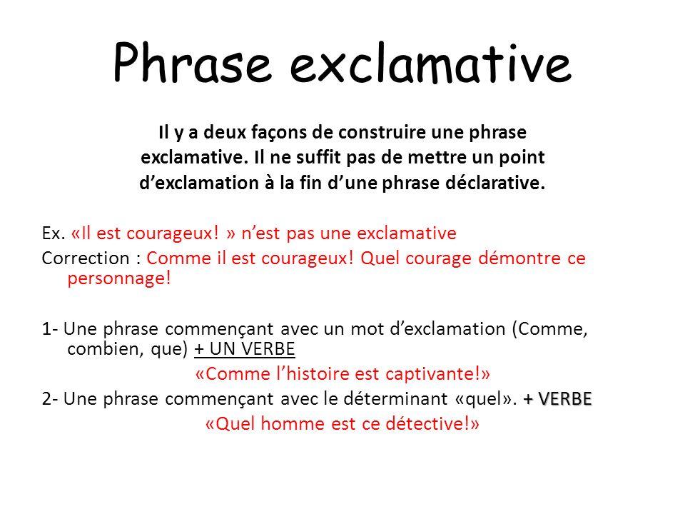 Phrase exclamative Il y a deux façons de construire une phrase exclamative. Il ne suffit pas de mettre un point dexclamation à la fin dune phrase décl