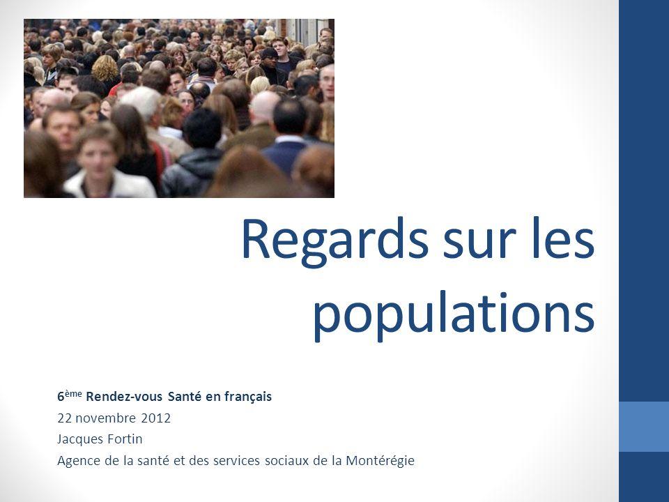 Regards sur les populations 6 ème Rendez-vous Santé en français 22 novembre 2012 Jacques Fortin Agence de la santé et des services sociaux de la Monté