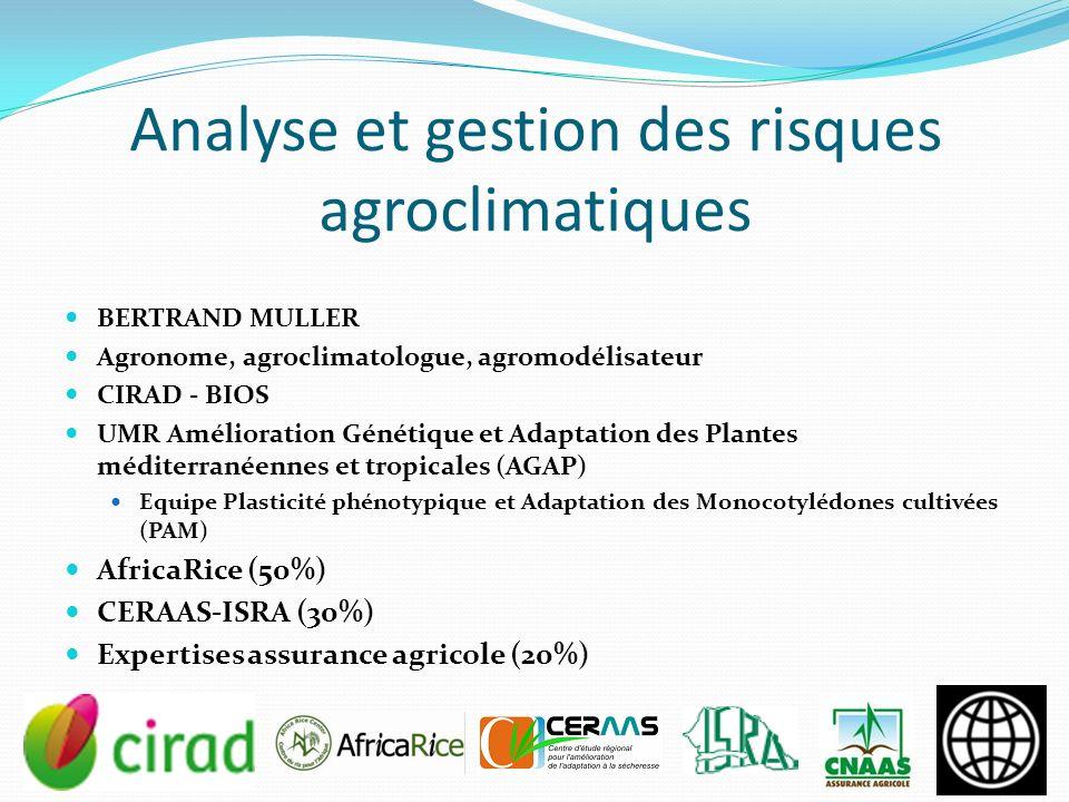 Analyse et gestion des risques agroclimatiques BERTRAND MULLER Agronome, agroclimatologue, agromodélisateur CIRAD - BIOS UMR Amélioration Génétique et Adaptation des Plantes méditerranéennes et tropicales (AGAP) Equipe Plasticité phénotypique et Adaptation des Monocotylédones cultivées (PAM) AfricaRice (50%) CERAAS-ISRA (30%) Expertises assurance agricole (20%)