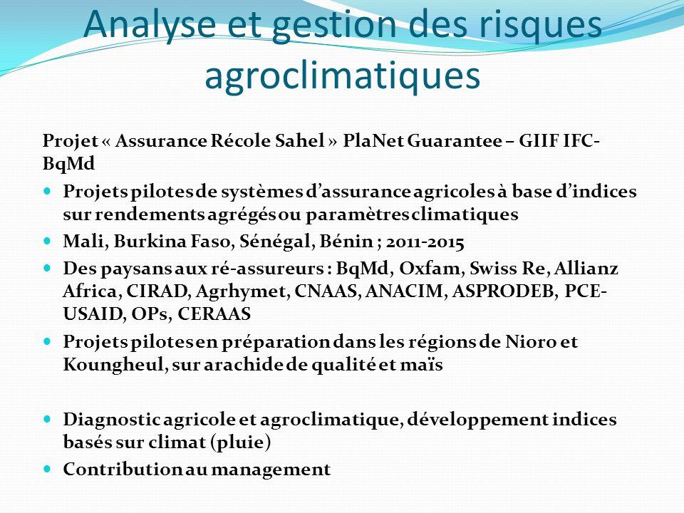 Analyse et gestion des risques agroclimatiques Projet « Assurance Récole Sahel » PlaNet Guarantee – GIIF IFC- BqMd Projets pilotes de systèmes dassurance agricoles à base dindices sur rendements agrégés ou paramètres climatiques Mali, Burkina Faso, Sénégal, Bénin ; 2011-2015 Des paysans aux ré-assureurs : BqMd, Oxfam, Swiss Re, Allianz Africa, CIRAD, Agrhymet, CNAAS, ANACIM, ASPRODEB, PCE- USAID, OPs, CERAAS Projets pilotes en préparation dans les régions de Nioro et Koungheul, sur arachide de qualité et maïs Diagnostic agricole et agroclimatique, développement indices basés sur climat (pluie) Contribution au management