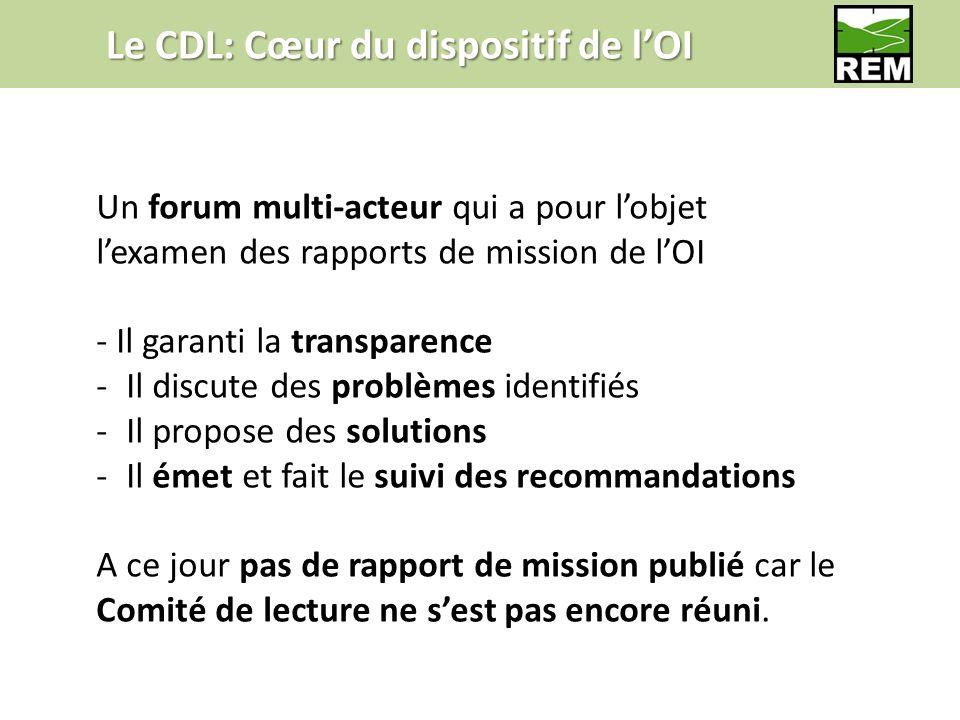 Le CDL: Cœur du dispositif de lOI Un forum multi-acteur qui a pour lobjet lexamen des rapports de mission de lOI - Il garanti la transparence -Il discute des problèmes identifiés -Il propose des solutions -Il émet et fait le suivi des recommandations A ce jour pas de rapport de mission publié car le Comité de lecture ne sest pas encore réuni.