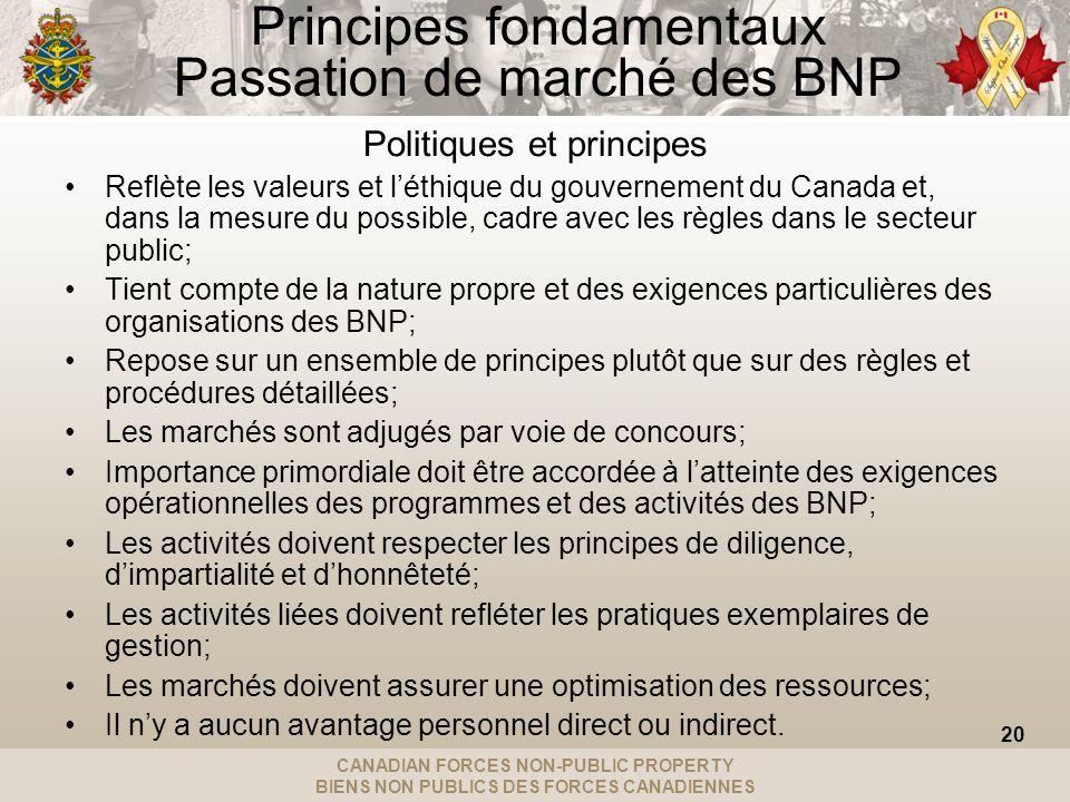 CANADIAN FORCES NON-PUBLIC PROPERTY BIENS NON PUBLICS DES FORCES CANADIENNES Principes fondamentaux Passation de marché des BNP Politiques et principes Reflète les valeurs et léthique du gouvernement du Canada et, dans la mesure du possible, cadre avec les règles dans le secteur public; Tient compte de la nature propre et des exigences particulières des organisations des BNP; Repose sur un ensemble de principes plutôt que sur des règles et procédures détaillées; Les marchés sont adjugés par voie de concours; Importance primordiale doit être accordée à latteinte des exigences opérationnelles des programmes et des activités des BNP; Les activités doivent respecter les principes de diligence, dimpartialité et dhonnêteté; Les activités liées doivent refléter les pratiques exemplaires de gestion; Les marchés doivent assurer une optimisation des ressources; Il ny a aucun avantage personnel direct ou indirect.