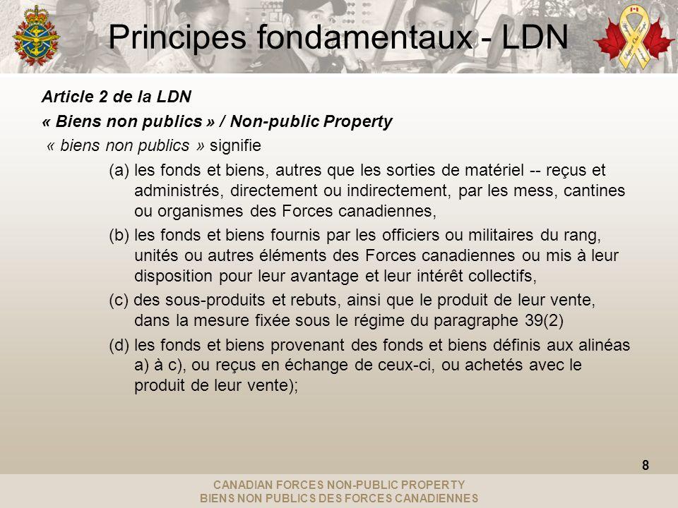 CANADIAN FORCES NON-PUBLIC PROPERTY BIENS NON PUBLICS DES FORCES CANADIENNES Principes fondamentaux - LDN Article 2 de la LDN « Biens non publics » / Non-public Property « biens non publics » signifie (a) les fonds et biens, autres que les sorties de matériel -- reçus et administrés, directement ou indirectement, par les mess, cantines ou organismes des Forces canadiennes, (b) les fonds et biens fournis par les officiers ou militaires du rang, unités ou autres éléments des Forces canadiennes ou mis à leur disposition pour leur avantage et leur intérêt collectifs, (c) des sous-produits et rebuts, ainsi que le produit de leur vente, dans la mesure fixée sous le régime du paragraphe 39(2) (d) les fonds et biens provenant des fonds et biens définis aux alinéas a) à c), ou reçus en échange de ceux-ci, ou achetés avec le produit de leur vente); 8