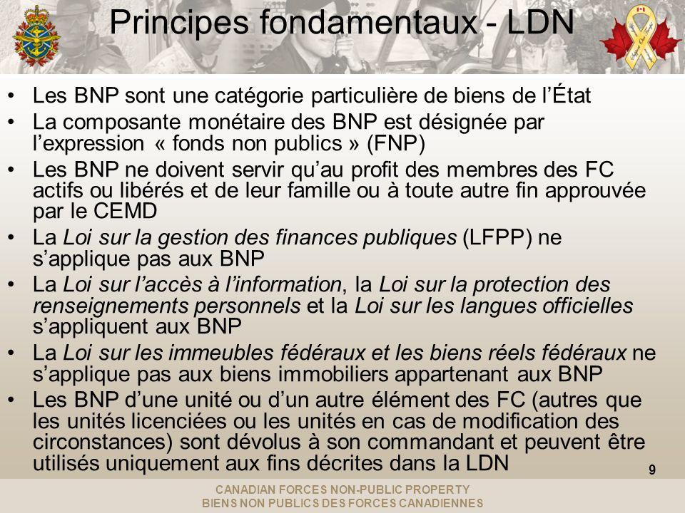 CANADIAN FORCES NON-PUBLIC PROPERTY BIENS NON PUBLICS DES FORCES CANADIENNES Principes fondamentaux - LDN Les BNP sont une catégorie particulière de biens de lÉtat La composante monétaire des BNP est désignée par lexpression « fonds non publics » (FNP) Les BNP ne doivent servir quau profit des membres des FC actifs ou libérés et de leur famille ou à toute autre fin approuvée par le CEMD La Loi sur la gestion des finances publiques (LFPP) ne sapplique pas aux BNP La Loi sur laccès à linformation, la Loi sur la protection des renseignements personnels et la Loi sur les langues officielles sappliquent aux BNP La Loi sur les immeubles fédéraux et les biens réels fédéraux ne sapplique pas aux biens immobiliers appartenant aux BNP Les BNP dune unité ou dun autre élément des FC (autres que les unités licenciées ou les unités en cas de modification des circonstances) sont dévolus à son commandant et peuvent être utilisés uniquement aux fins décrites dans la LDN 9
