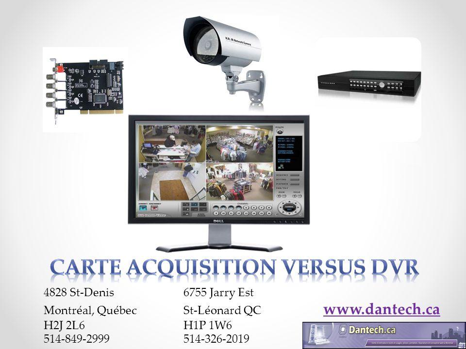 Caractéristiques techniques Carte dacquisition Vitesse image ((60-120-160-240-480 FPS)); Option enregistrement: Détection de mouvement, alarme, mode continue, control dun PTZ ; (PTZ pour le focus des caméras de surveillance et de vidéoconférence vers un objet désiré Pan= Rotation de la caméra autour de l axe Z, Tilt= Rotation de la caméra autour de l axe X, Zoom: mouvement de la lentille motorisée le long de l axe Y) Lecture en arrière; Sauvegarde sur disque dur ou par réseau; Qualité de compression pour minimiser lespace sur le disque; Enregistrement vocal ; Accès via cellulaire (Iphone, Blackberry, Nokia, Windows Mobile); www.dantech.ca