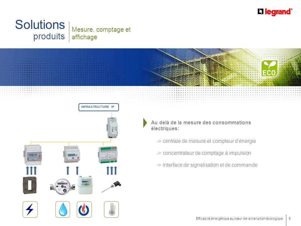 6 Efficacité énergétique au cœur de la transition écologique Mesure, comptage et affichage Solutions produits Au delà de la mesure des consommations électriques: -> centrale de mesure et compteur dénergie -> concentrateur de comptage à impulsion -> interface de signalisation et de commande