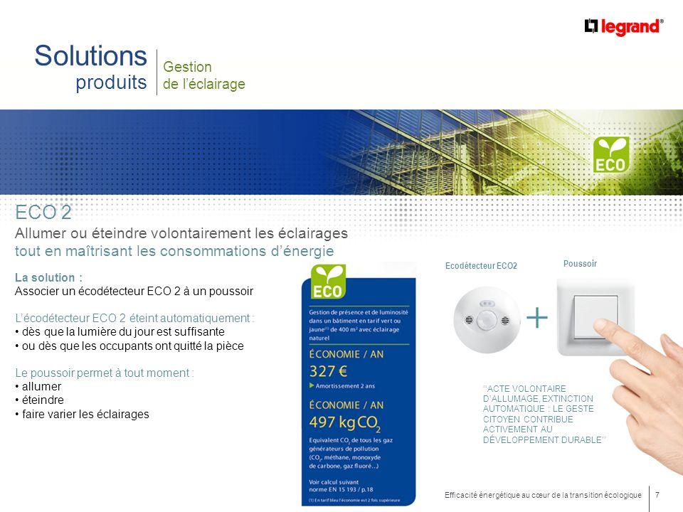 7 Efficacité énergétique au cœur de la transition écologique Gestion de léclairage Solutions produits ECO 2 Allumer ou éteindre volontairement les éclairages tout en maîtrisant les consommations dénergie ACTE VOLONTAIRE DALLUMAGE, EXTINCTION AUTOMATIQUE : LE GESTE CITOYEN CONTRIBUE ACTIVEMENT AU DÉVELOPPEMENT DURABLE Ecodétecteur ECO2 Poussoir La solution : Associer un écodétecteur ECO 2 à un poussoir Lécodétecteur ECO 2 éteint automatiquement : dès que la lumière du jour est suffisante ou dès que les occupants ont quitté la pièce Le poussoir permet à tout moment : allumer éteindre faire varier les éclairages