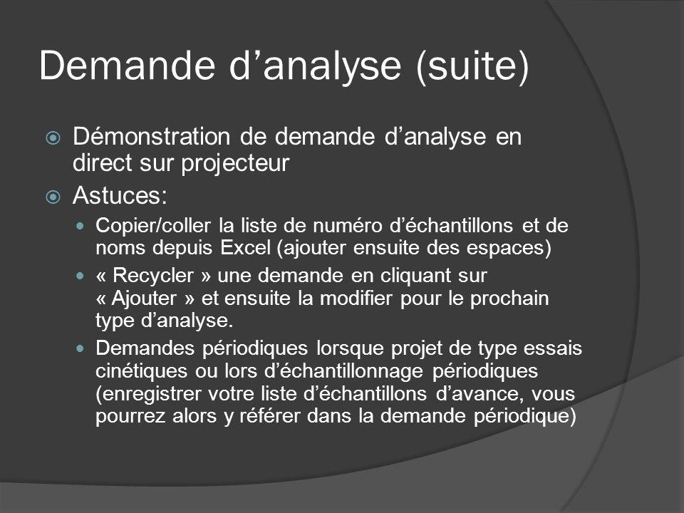 Demande danalyse (suite) Démonstration de demande danalyse en direct sur projecteur Astuces: Copier/coller la liste de numéro déchantillons et de noms depuis Excel (ajouter ensuite des espaces) « Recycler » une demande en cliquant sur « Ajouter » et ensuite la modifier pour le prochain type danalyse.