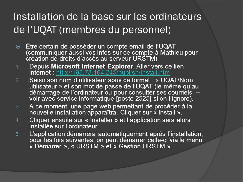 Installation de la base sur les ordinateurs de lUQAT (membres du personnel) Être certain de posséder un compte email de lUQAT (communiquer aussi vos infos sur ce compte à Mathieu pour création de droits daccès au serveur URSTM) 1.