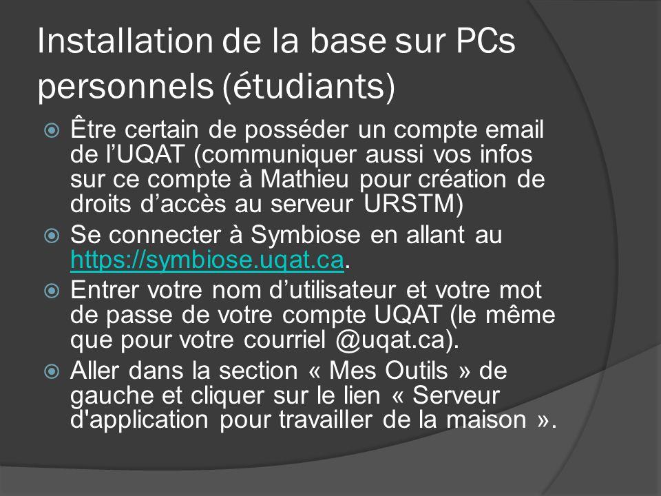 Installation de la base sur PCs personnels (étudiants) Être certain de posséder un compte email de lUQAT (communiquer aussi vos infos sur ce compte à Mathieu pour création de droits daccès au serveur URSTM) Se connecter à Symbiose en allant au https://symbiose.uqat.ca.