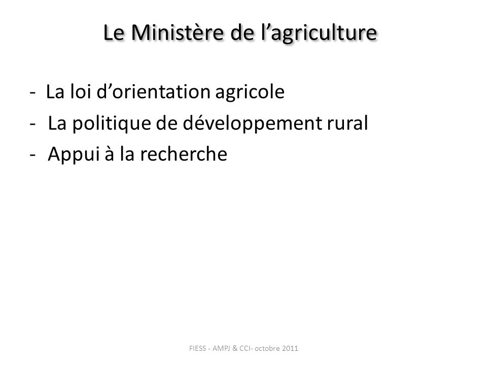 Le Ministère de lagriculture - La loi dorientation agricole -La politique de développement rural -Appui à la recherche FIESS - AMPJ & CCI- octobre 2011