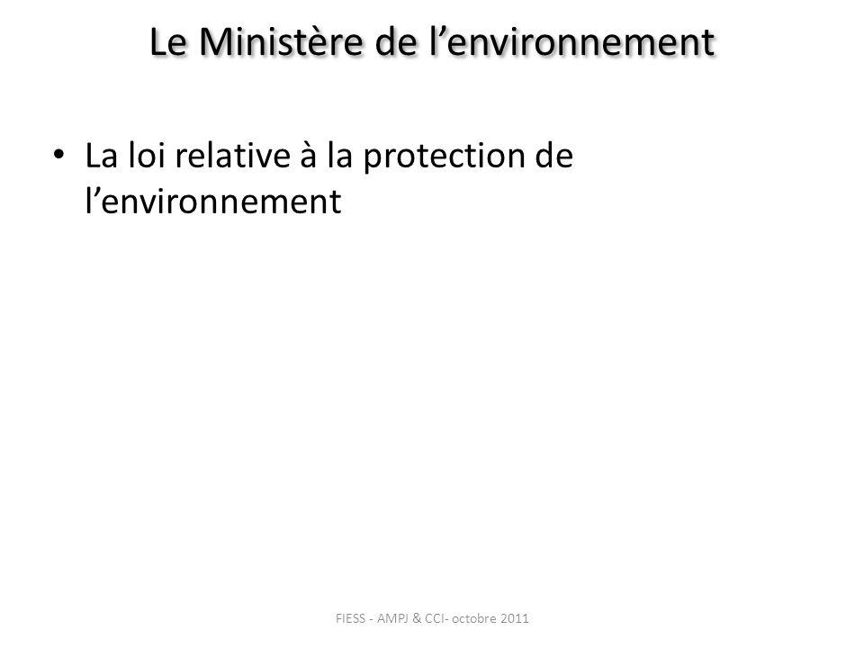 Le Ministère de lenvironnement La loi relative à la protection de lenvironnement FIESS - AMPJ & CCI- octobre 2011