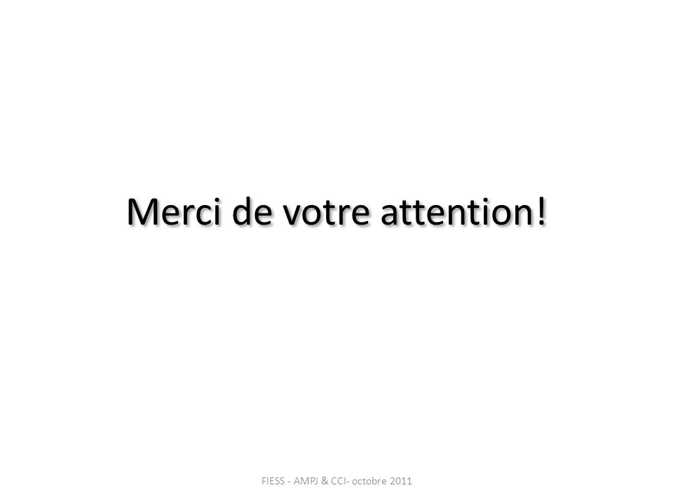 Merci de votre attention! FIESS - AMPJ & CCI- octobre 2011