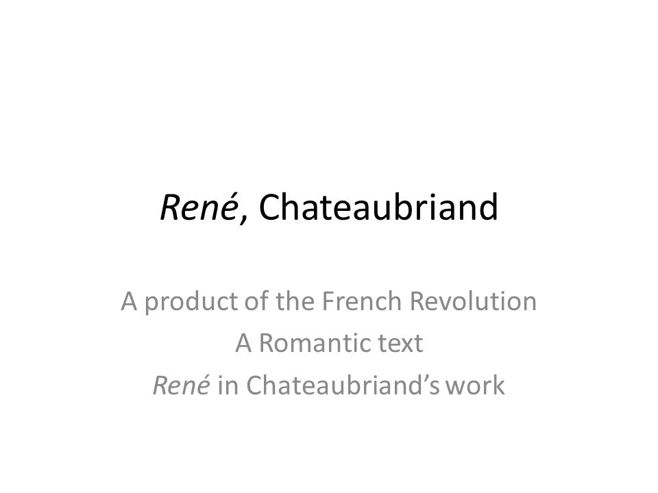 René, Chateaubriand A product of the French Revolution A Romantic text René in Chateaubriands work
