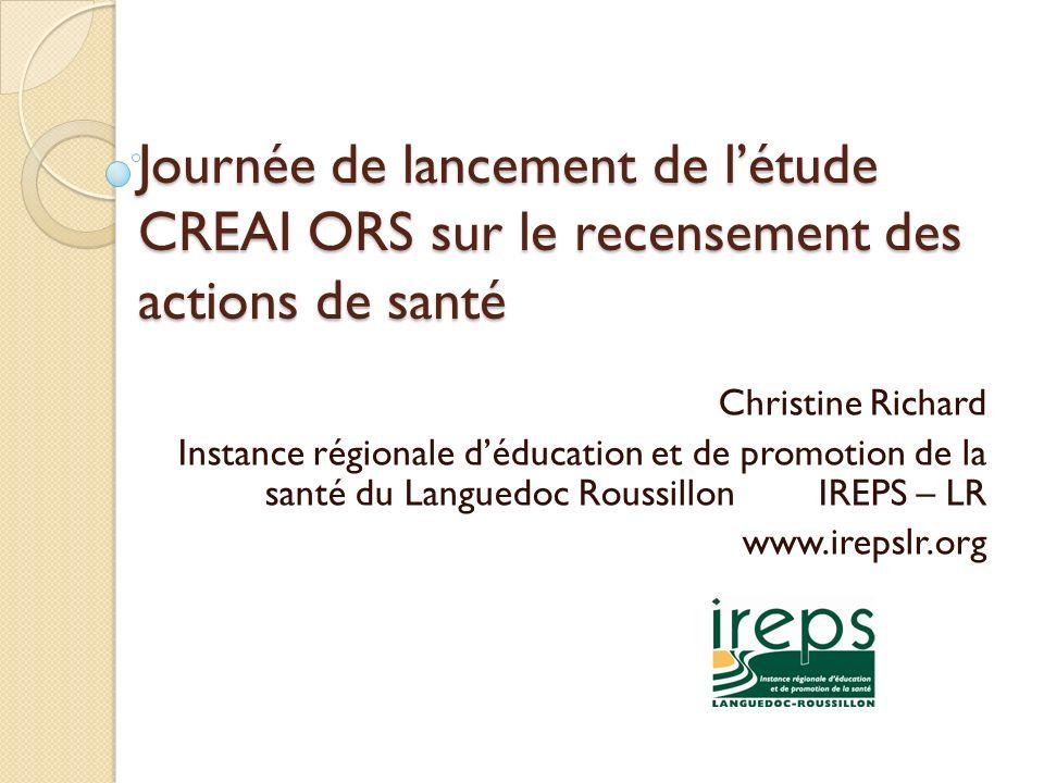 Journée de lancement de létude CREAI ORS sur le recensement des actions de santé Christine Richard Instance régionale déducation et de promotion de la santé du Languedoc Roussillon IREPS – LR www.irepslr.org