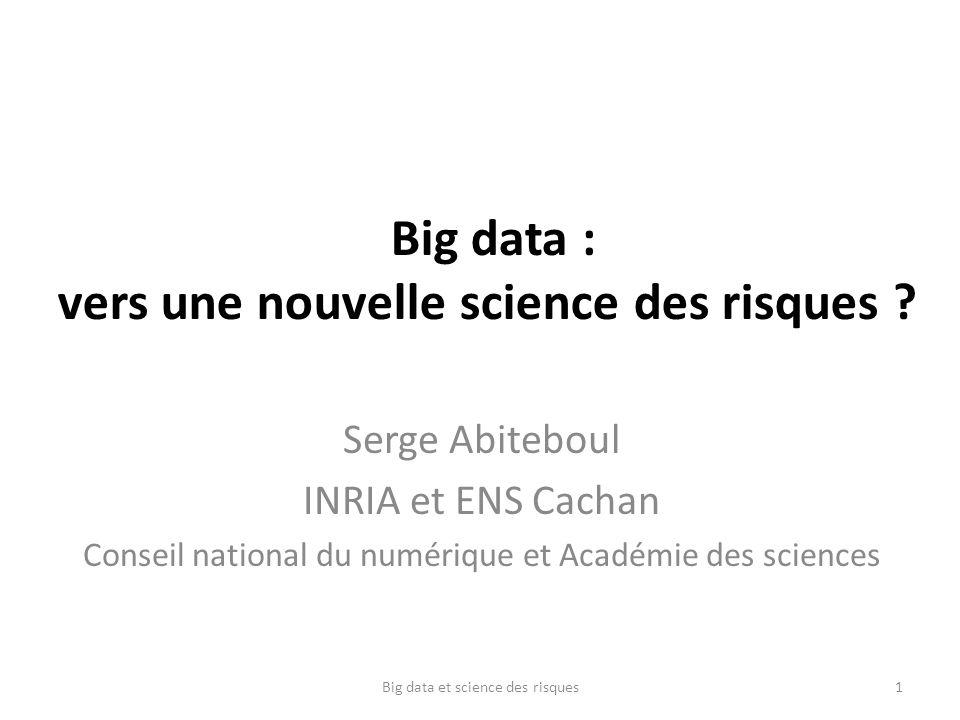 Big data : vers une nouvelle science des risques ? Serge Abiteboul INRIA et ENS Cachan Conseil national du numérique et Académie des sciences Big data