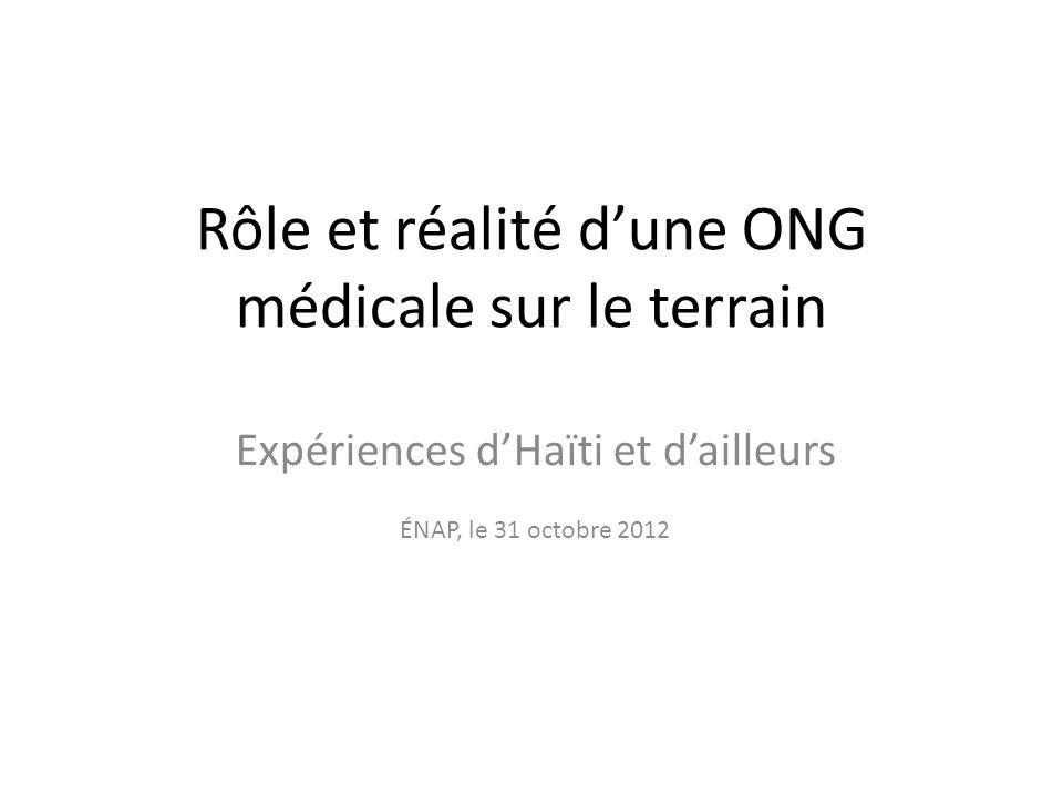 Rôle et réalité dune ONG médicale sur le terrain Expériences dHaïti et dailleurs ÉNAP, le 31 octobre 2012