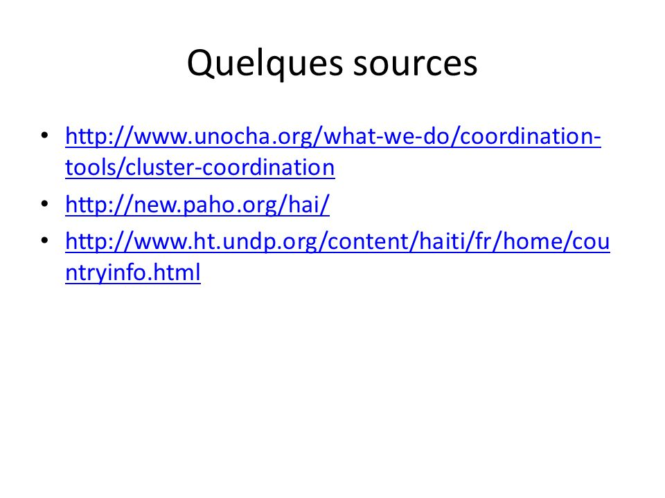 Quelques sources http://www.unocha.org/what-we-do/coordination- tools/cluster-coordination http://www.unocha.org/what-we-do/coordination- tools/cluster-coordination http://new.paho.org/hai/ http://www.ht.undp.org/content/haiti/fr/home/cou ntryinfo.html http://www.ht.undp.org/content/haiti/fr/home/cou ntryinfo.html