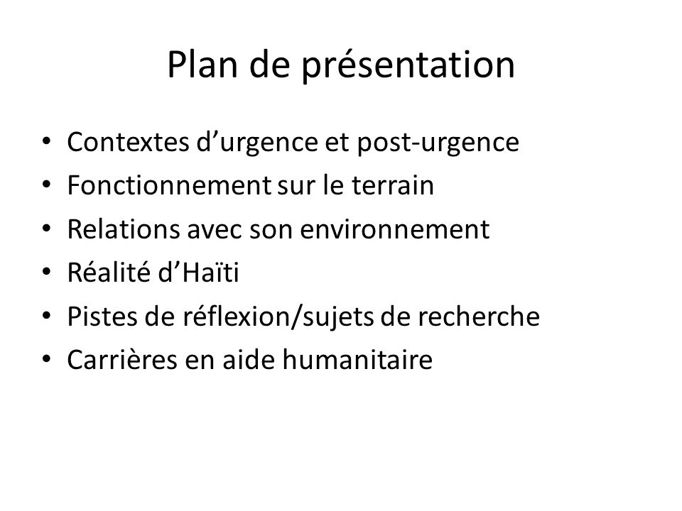 Plan de présentation Contextes durgence et post-urgence Fonctionnement sur le terrain Relations avec son environnement Réalité dHaïti Pistes de réflexion/sujets de recherche Carrières en aide humanitaire