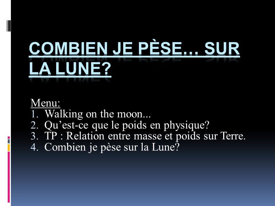 Menu: 1. Walking on the moon... 2. Quest-ce que le poids en physique? 3. TP : Relation entre masse et poids sur Terre. 4. Combien je pèse sur la Lune?