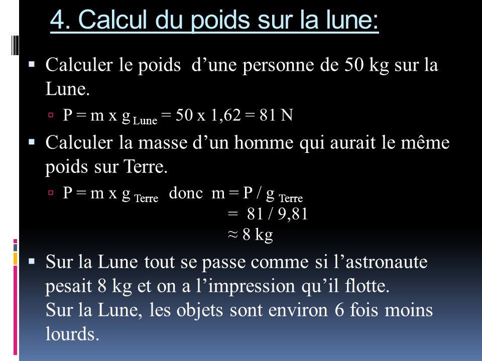 4. Calcul du poids sur la lune: Calculer le poids dune personne de 50 kg sur la Lune. P = m x g Lune = 50 x 1,62 = 81 N Calculer la masse dun homme qu