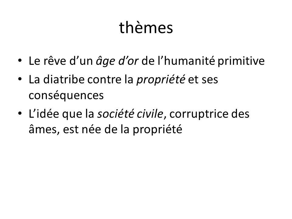 thèmes Le rêve dun âge dor de lhumanité primitive La diatribe contre la propriété et ses conséquences Lidée que la société civile, corruptrice des âmes, est née de la propriété