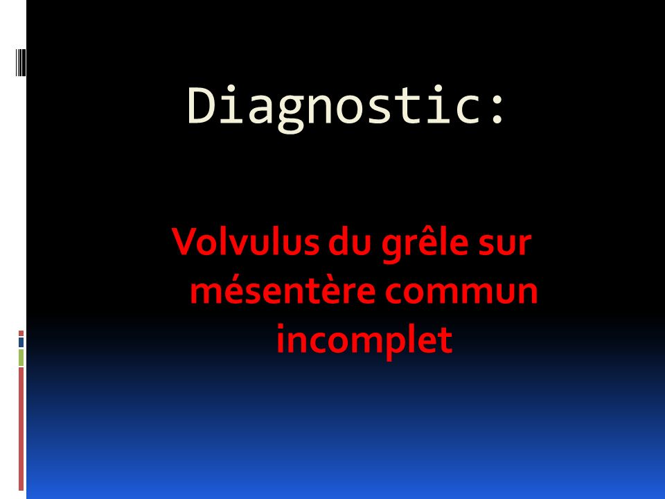 Diagnostic: Volvulus du grêle sur mésentère commun incomplet