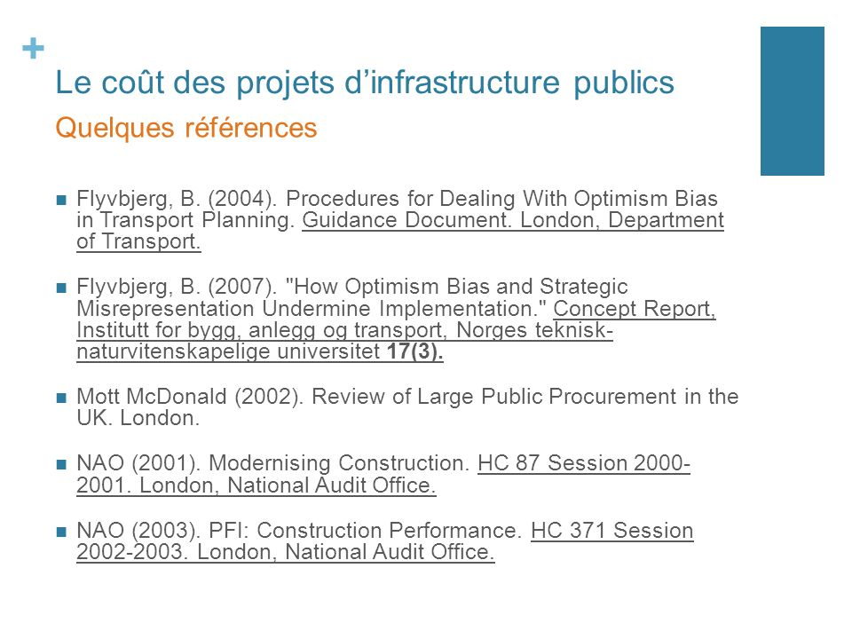 + Le coût des projets dinfrastructure publics Flyvbjerg, B. (2004). Procedures for Dealing With Optimism Bias in Transport Planning. Guidance Document