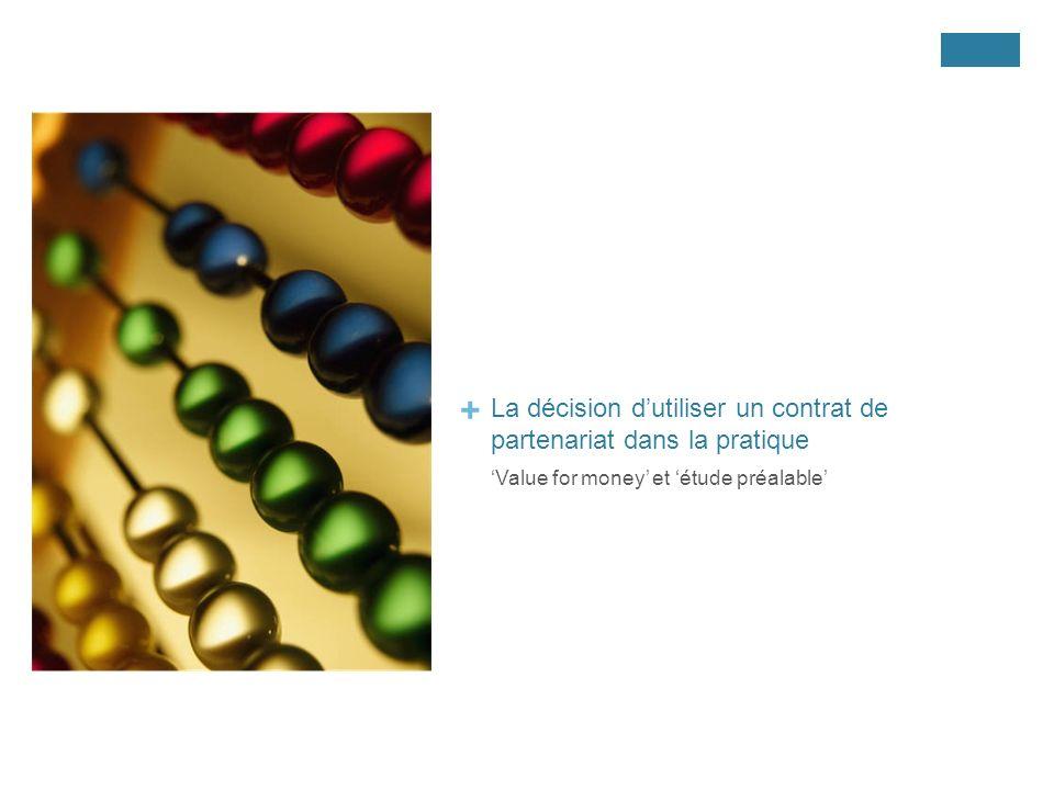 + La décision dutiliser un contrat de partenariat dans la pratique Value for money et étude préalable