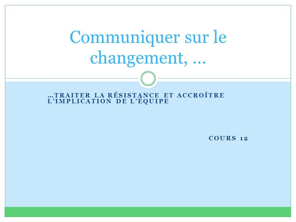 …TRAITER LA RÉSISTANCE ET ACCROÎTRE LIMPLICATION DE LÉQUIPE COURS 12 Communiquer sur le changement, …