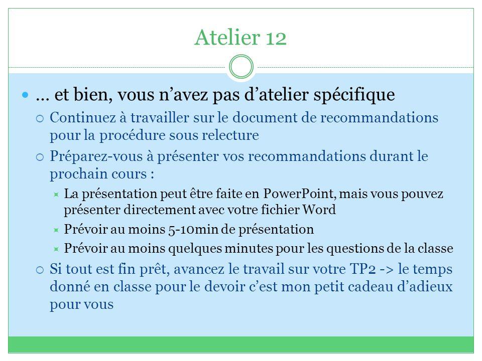 Atelier 12 … et bien, vous navez pas datelier spécifique Continuez à travailler sur le document de recommandations pour la procédure sous relecture Préparez-vous à présenter vos recommandations durant le prochain cours : La présentation peut être faite en PowerPoint, mais vous pouvez présenter directement avec votre fichier Word Prévoir au moins 5-10min de présentation Prévoir au moins quelques minutes pour les questions de la classe Si tout est fin prêt, avancez le travail sur votre TP2 -> le temps donné en classe pour le devoir cest mon petit cadeau dadieux pour vous
