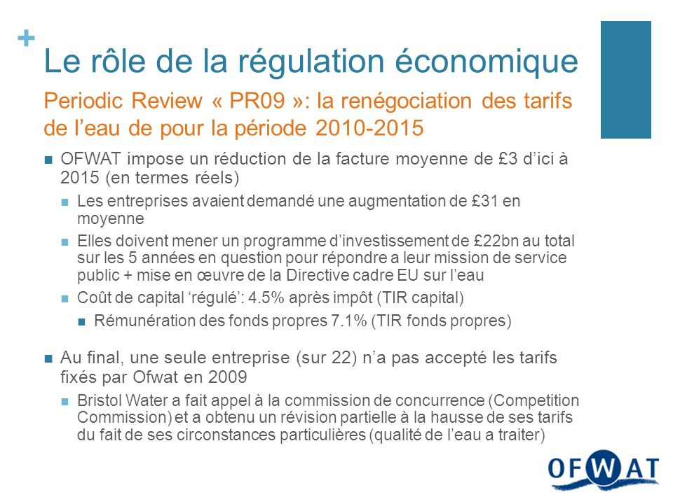+ Le rôle de la régulation économique OFWAT impose un réduction de la facture moyenne de £3 dici à 2015 (en termes réels) Les entreprises avaient demandé une augmentation de £31 en moyenne Elles doivent mener un programme dinvestissement de £22bn au total sur les 5 années en question pour répondre a leur mission de service public + mise en œuvre de la Directive cadre EU sur leau Coût de capital régulé: 4.5% après impôt (TIR capital) Rémunération des fonds propres 7.1% (TIR fonds propres) Au final, une seule entreprise (sur 22) na pas accepté les tarifs fixés par Ofwat en 2009 Bristol Water a fait appel à la commission de concurrence (Competition Commission) et a obtenu un révision partielle à la hausse de ses tarifs du fait de ses circonstances particulières (qualité de leau a traiter) Periodic Review « PR09 »: la renégociation des tarifs de leau de pour la période 2010-2015